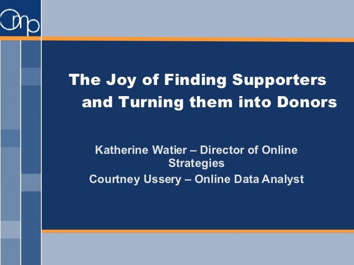 The Joy of Finding Supporters and Turning them into Donors Katherine Watier – Director of Online Strategies Courtney Usser...