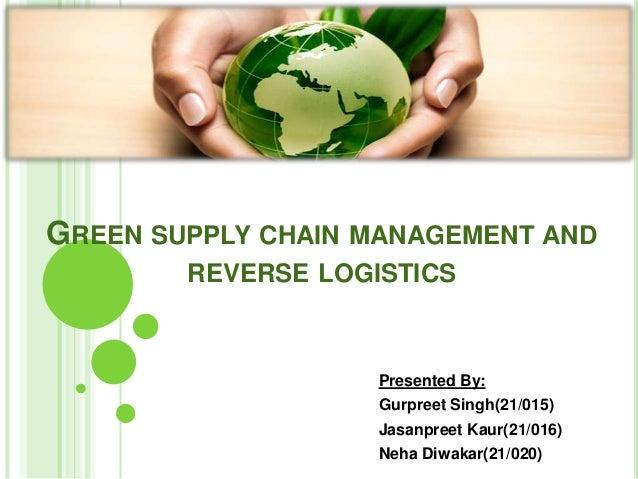GREEN SUPPLY CHAIN MANAGEMENT AND REVERSE LOGISTICS  Presented By: Gurpreet Singh(21/015) Jasanpreet Kaur(21/016) Neha Diw...