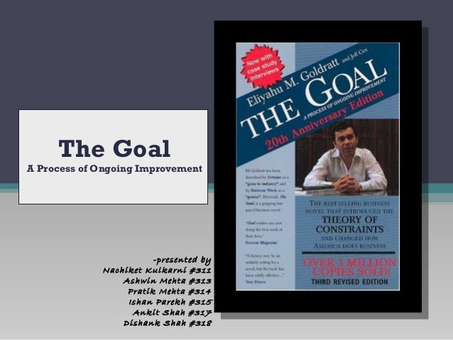 The Goal A Process of Ongoing Improvement -presented by Nachiket Kulkarni #311 Ashwin Mehta #313 Pratik Mehta #314 Ishan P...