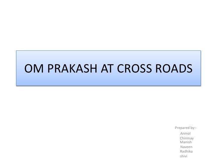 OM PRAKASH AT CROSS ROADS<br />Prepared by:-<br />                                                   Anmol<br />          ...