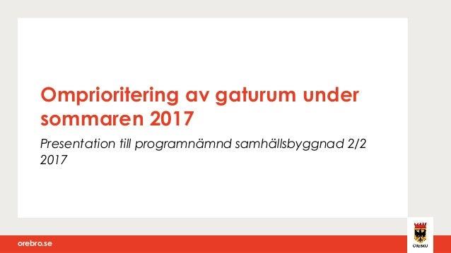orebro.seorebro.se Omprioritering av gaturum under sommaren 2017 Presentation till programnämnd samhällsbyggnad 2/2 2017