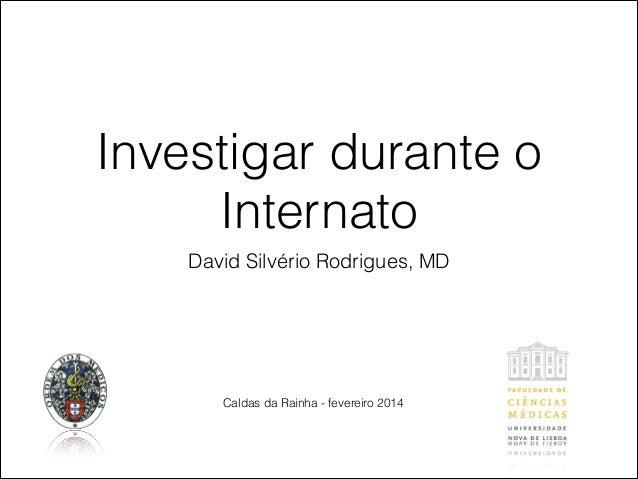 Investigar durante o  Internato  David Silvério Rodrigues, MD  Caldas da Rainha - fevereiro 2014