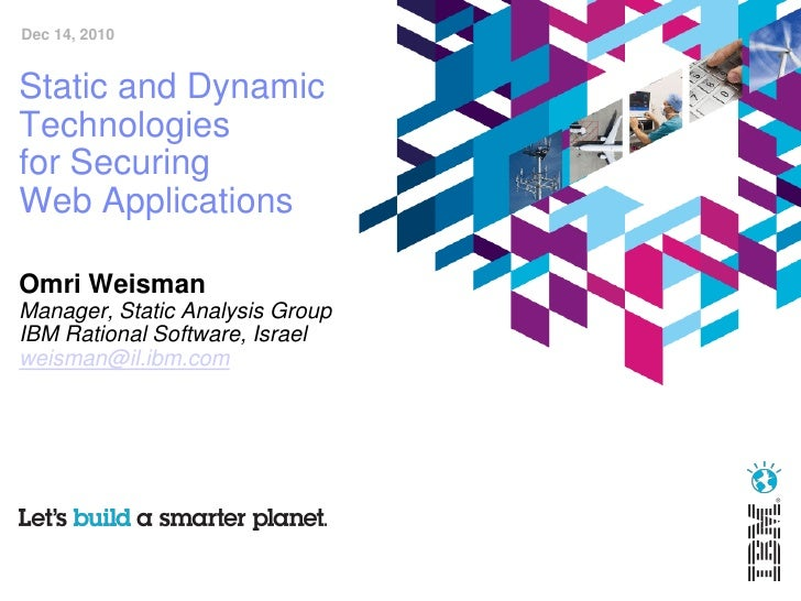 Dec 14, 2010Static and DynamicTechnologiesfor SecuringWeb ApplicationsOmri WeismanManager, Static Analysis GroupIBM Ration...