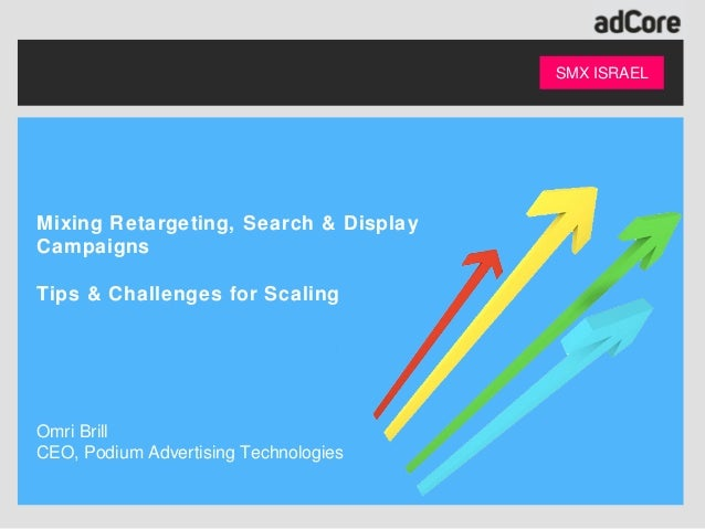 SMX ISRAELMixing Retargeting, Search & DisplayCampaignsTips & Challenges for ScalingOmri BrillCEO, Podium Advertising Tech...
