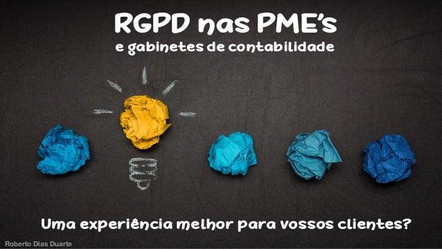 Roberto Dias Duarte RGPD nas PME's e gabinetes de contabilidade Uma experiência melhor para vossos clientes? Roberto Dias ...