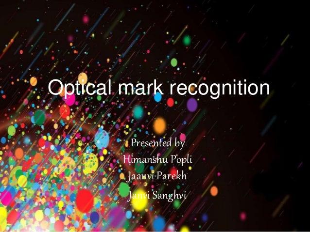 Optical mark recognition  Presented by  Himanshu Popli  Jaanvi Parekh  Janvi Sanghvi