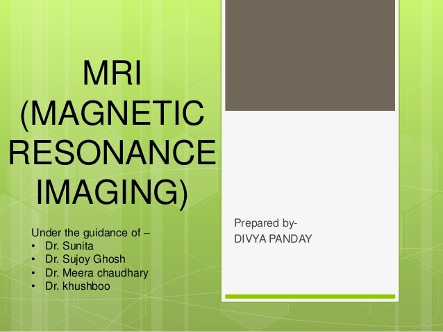 MRI (MAGNETIC RESONANCE IMAGING) Prepared by- DIVYA PANDAY Under the guidance of – • Dr. Sunita • Dr. Sujoy Ghosh • Dr. Me...