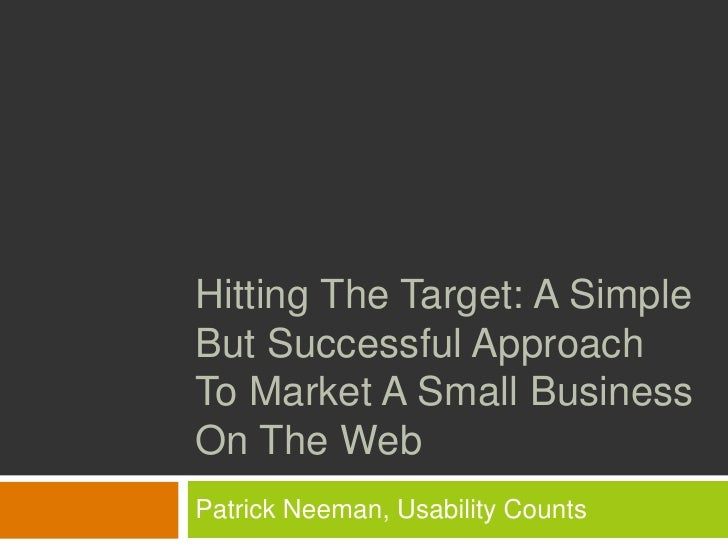 Hitting The Target: A Simple But Successful Approach To Market A Small Business On The Web Patrick Neeman, Usability Counts