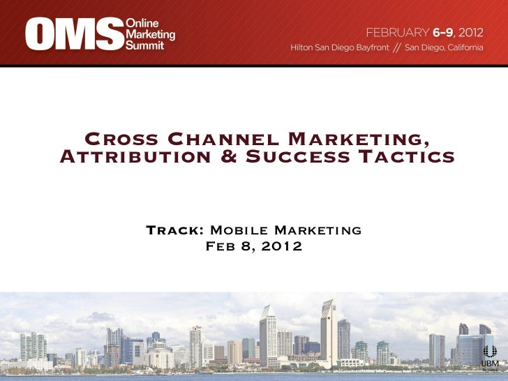 Cross Channel Marketing, Attribution & Success Tactics   Track:  Mobile Marketing Feb 8, 2012