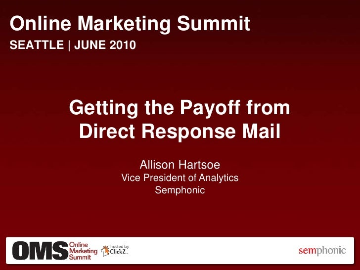 Online Marketing Summit<br />SEATTLE| JUNE2010<br />Getting the Payoff from<br />Direct Response Mail<br />Allison Hartsoe...