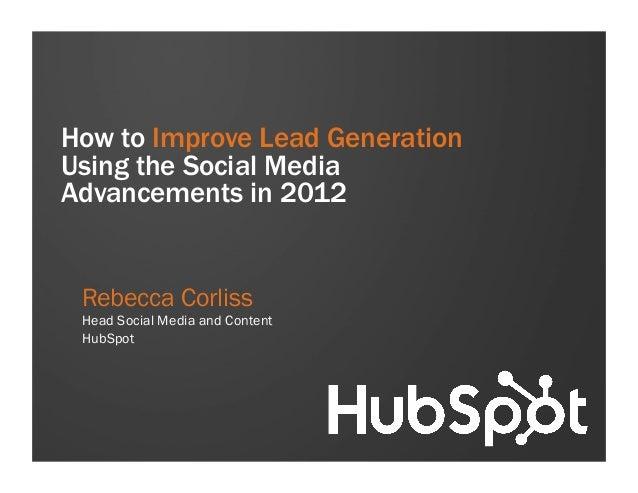 How to Improve Lead GenerationUsing the Social MediaAdvancements in 2012 Rebecca Corliss Head Social Media and Content Hub...