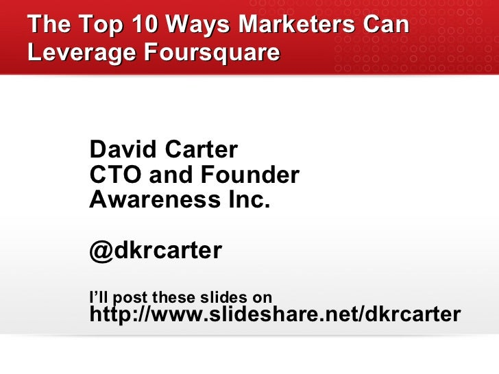 The Top 10 Ways Marketers Can Leverage Foursquare <ul><li>David Carter </li></ul><ul><li>CTO and Founder </li></ul><ul><li...