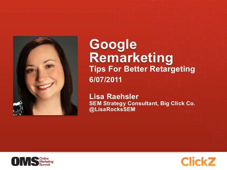 GoogleRemarketingTips For Better Retargeting6/07/2011Lisa RaehslerSEM Strategy Consultant, Big Click Co.@LisaRocksSEM
