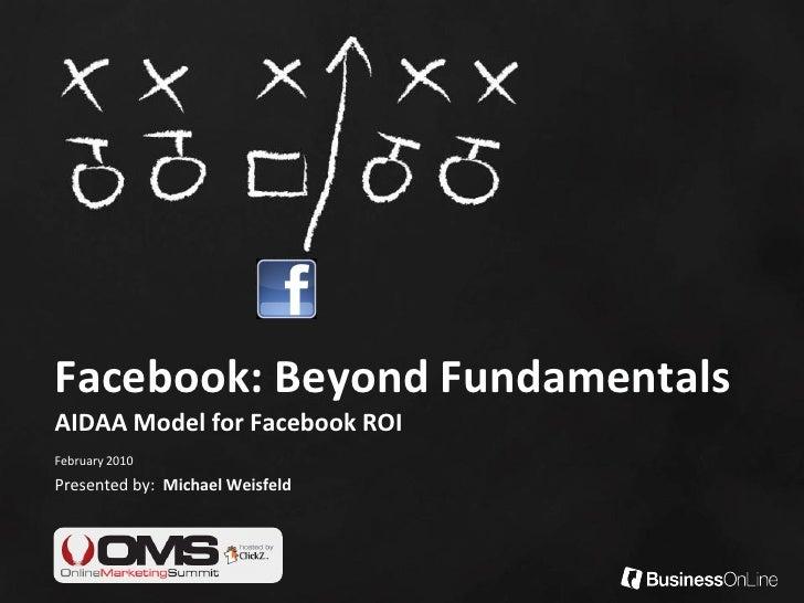 Facebook: Beyond Fundamentals AIDAA Model for Facebook ROI February 2010 Presented by: Michael Weisfeld