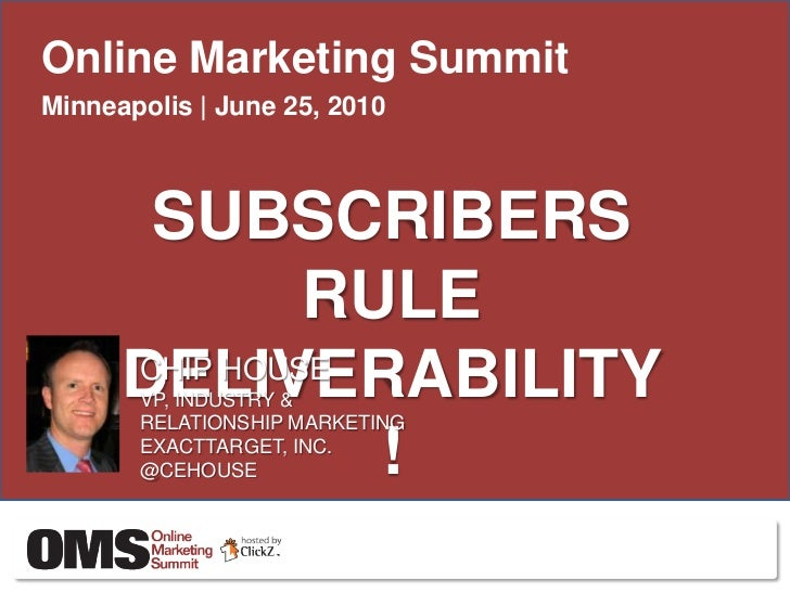 Online Marketing Summit<br />Minneapolis | June 25, 2010<br />SUBSCRIBERS RULE DELIVERABILITY!<br />CHIP HOUSE<br />VP, IN...