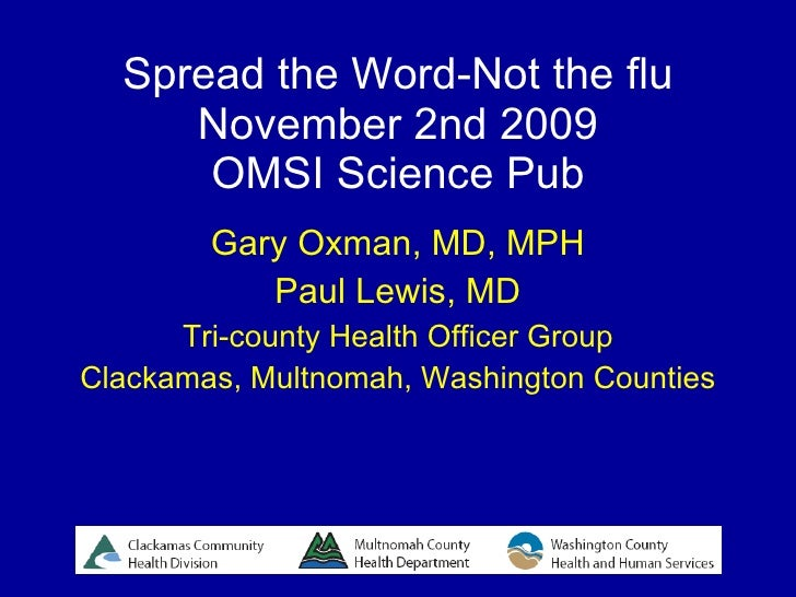 Spread the Word-Not the flu November 2nd 2009 OMSI Science Pub Gary Oxman, MD, MPH Paul Lewis, MD Tri-county Health Office...