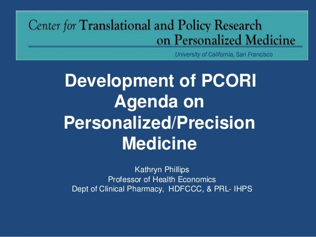Development of PCORI Agenda on Personalized/Precision Medicine Kathryn Phillips Professor of Health Economics Dept of Clin...