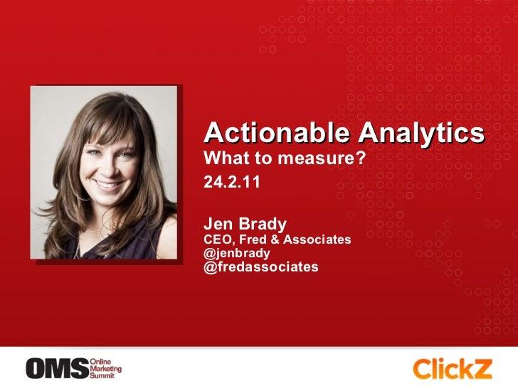 Actionable Analytics What to measure? <ul><li>Jen Brady </li></ul><ul><li>CEO, Fred & Associates </li></ul><ul><li>@jenbra...