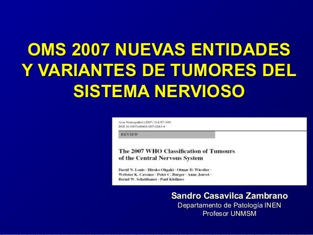 OMS 2007 NUEVAS ENTIDADESOMS 2007 NUEVAS ENTIDADES Y VARIANTES DE TUMORES DELY VARIANTES DE TUMORES DEL SISTEMA NERVIOSOSI...