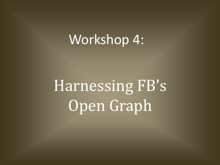Workshop 4:Harnessing FB's Open Graph