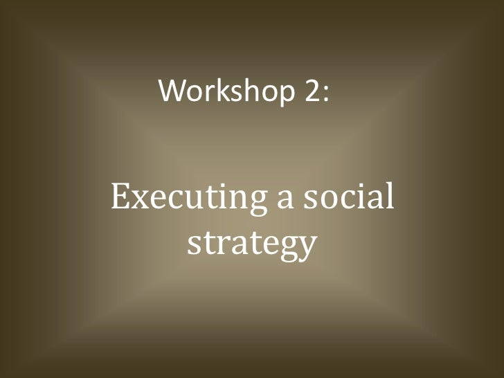 Executing a social strategy<br />Workshop 2:<br />