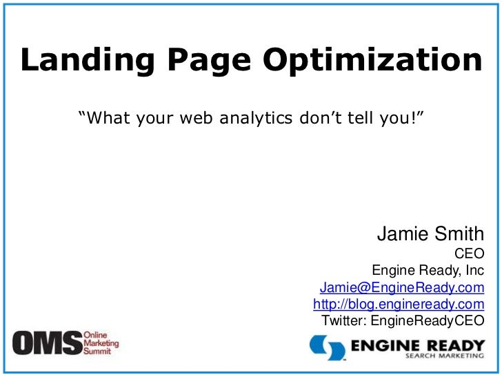 """Landing Page Optimization<br />""""What your web analytics don't tell you!""""<br />Jamie Smith<br />CEO<br />Engine Ready, Inc ..."""