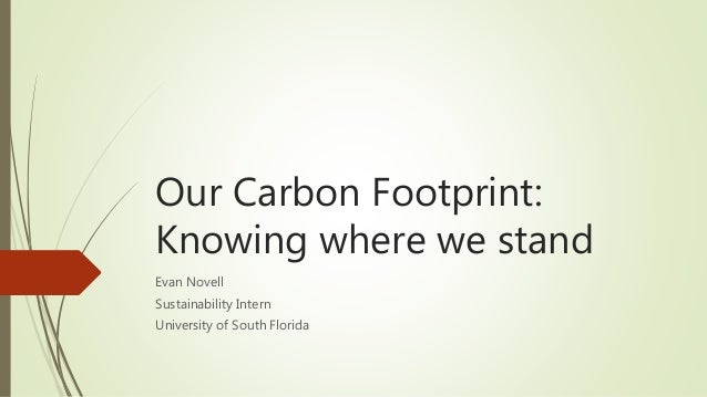 Our Carbon Footprint: Knowing where we stand Evan Novell Sustainability Intern University of South Florida