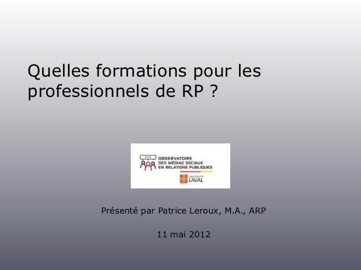 Quelles formations pour lesprofessionnels de RP ?        Présenté par Patrice Leroux, M.A., ARP                    11 mai ...