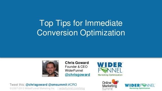 © 2007-2013 WiderFunnel Marketing Inc.   widerfunnel.com/blog Tweet this: @chrisgoward @omsummit #CRO Top Tips for Immedia...