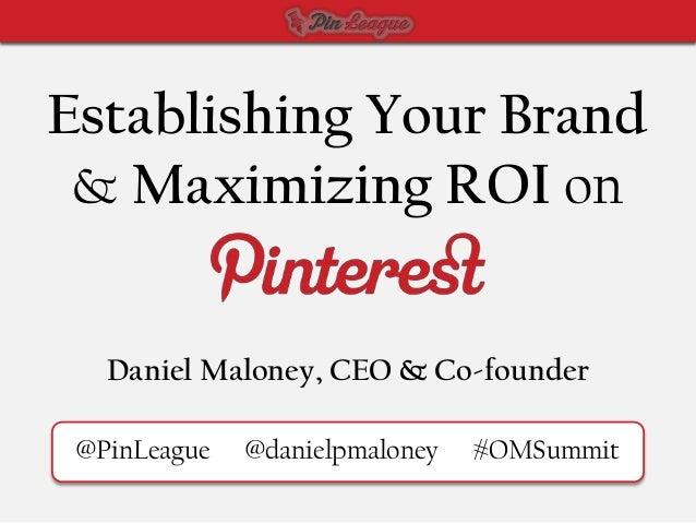 Establishing Your Brand & Maximizing ROI on   Daniel Maloney, CEO & Co-founder @PinLeague   @danielpmaloney   #OMSummit