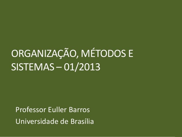 ORGANIZAÇÃO, MÉTODOS ESISTEMAS – 01/2013Professor Euller BarrosUniversidade de Brasília