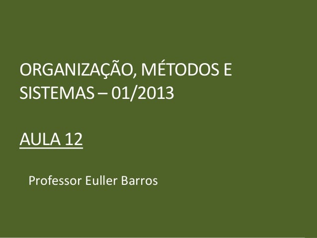ORGANIZAÇÃO, MÉTODOS ESISTEMAS – 01/2013AULA 12Professor Euller Barros
