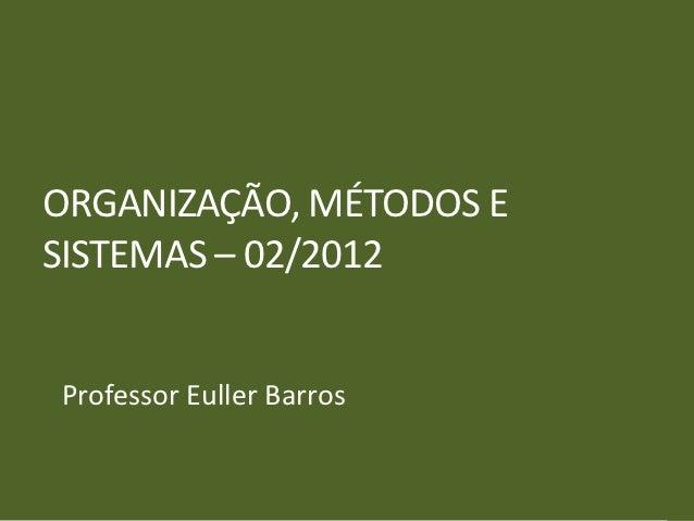 ORGANIZAÇÃO, MÉTODOS ESISTEMAS – 02/2012Professor Euller Barros