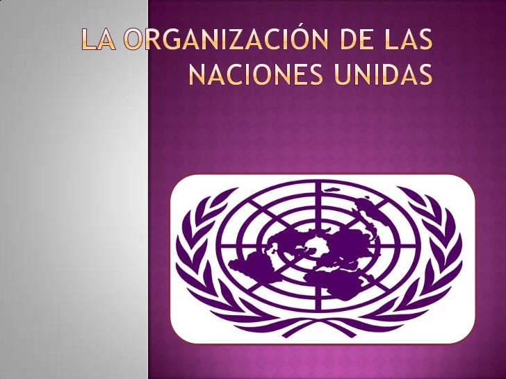    Es una organización inter -gubernamental, la    única en su tipo de carácter universal.       Fue creada el 24/10/45 ...