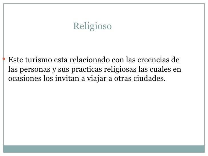 Religioso  <ul><li>Este turismo esta relacionado con las creencias de las personas y sus practicas religiosas las cuales e...