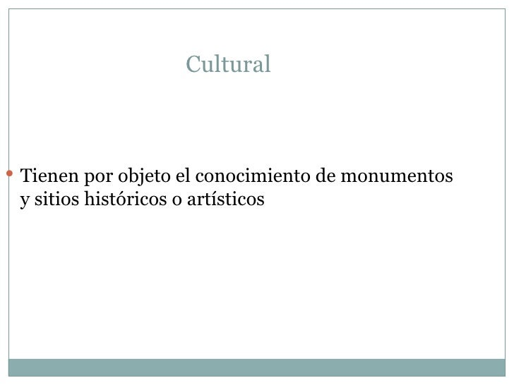 Cultural  <ul><li>Tienen por objeto el conocimiento de monumentos y sitios históricos o artísticos </li></ul>