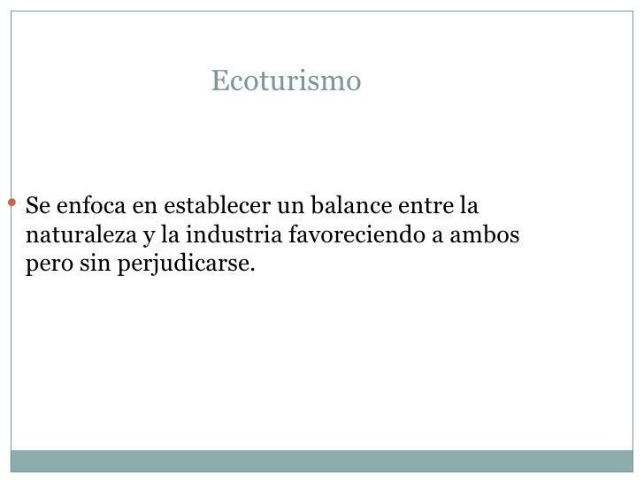 Ecoturismo  <ul><li>Se enfoca en establecer un balance entre la naturaleza y la industria favoreciendo a ambos pero sin pe...