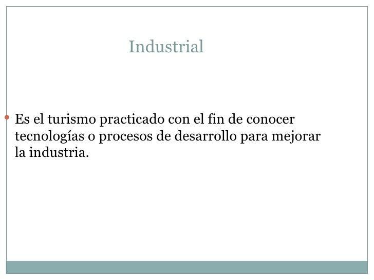 Industrial  <ul><li>Es el turismo practicado con el fin de conocer tecnologías o procesos de desarrollo para mejorar la in...