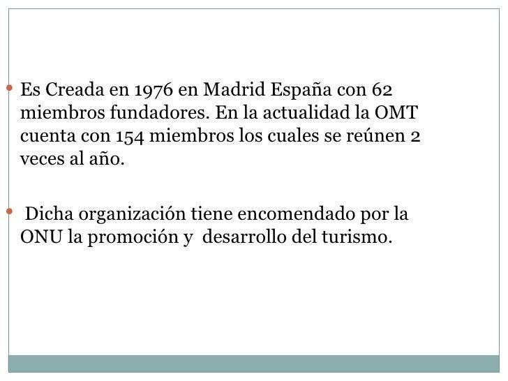 <ul><li>Es Creada en 1976 en Madrid España con 62 miembros fundadores. En la actualidad la OMT cuenta con 154 miembros los...