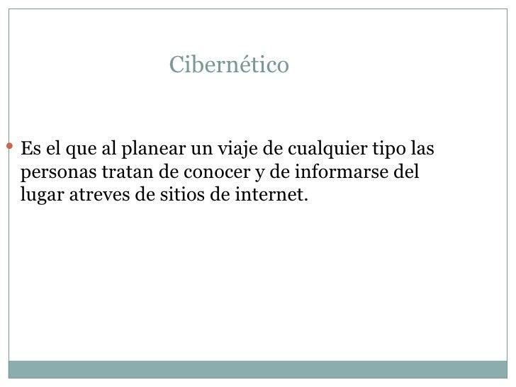 Cibernético  <ul><li>Es el que al planear un viaje de cualquier tipo las personas tratan de conocer y de informarse del lu...