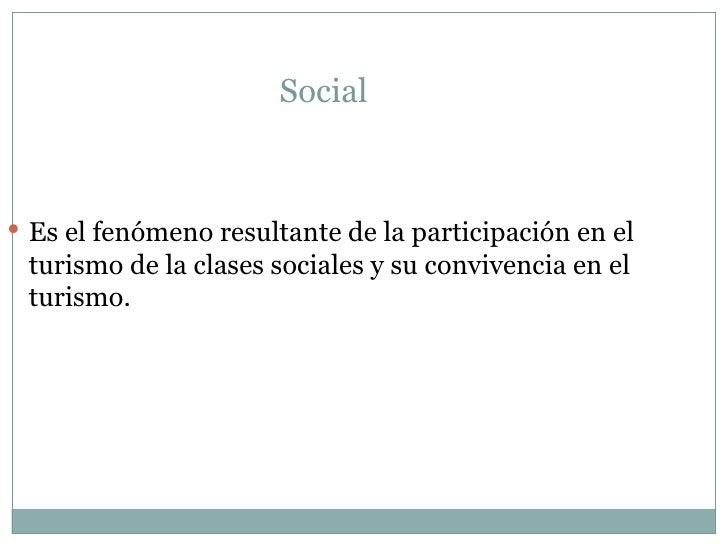 Social  <ul><li>Es el fenómeno resultante de la participación en el turismo de la clases sociales y su convivencia en el t...