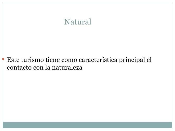 Natural  <ul><li>Este turismo tiene como característica principal el contacto con la naturaleza  </li></ul>