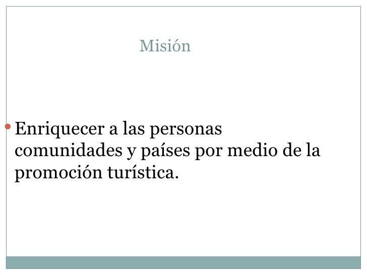 Misión <ul><li>Enriquecer a las personas comunidades y países por medio de la promoción turística. </li></ul>