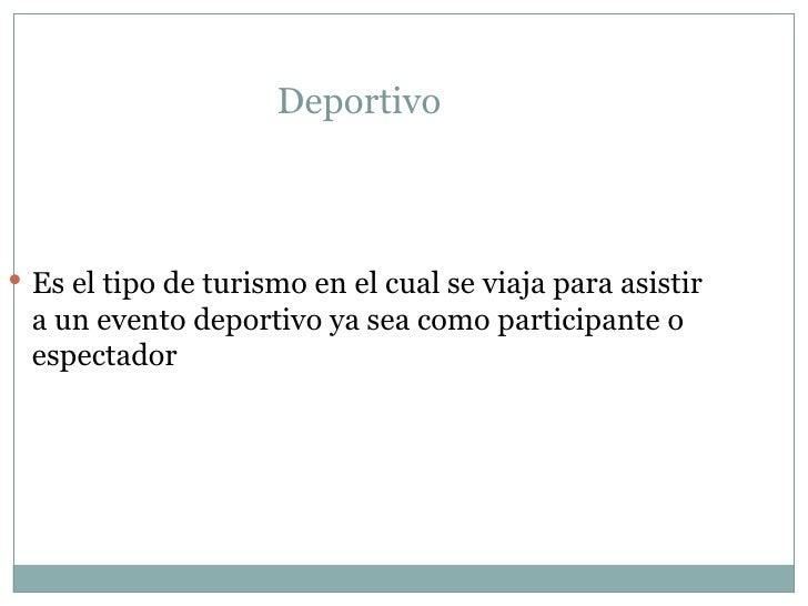 Deportivo  <ul><li>Es el tipo de turismo en el cual se viaja para asistir a un evento deportivo ya sea como participante o...