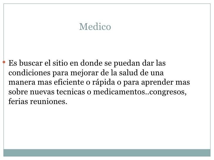 Medico  <ul><li>Es buscar el sitio en donde se puedan dar las condiciones para mejorar de la salud de una manera mas efici...