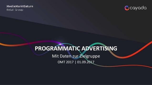 PROGRAMMATIC ADVERTISING Mit Daten zur Zielgruppe OMT 2017 | 01.09.2017