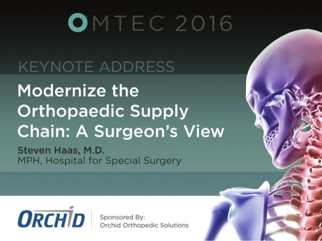 Modernize	   the	   Orthopedic	   Supply	   Chain:	   	    A	   Surgeon's	   View	    Steven	   B	   Haas	   MD	    Chief	...