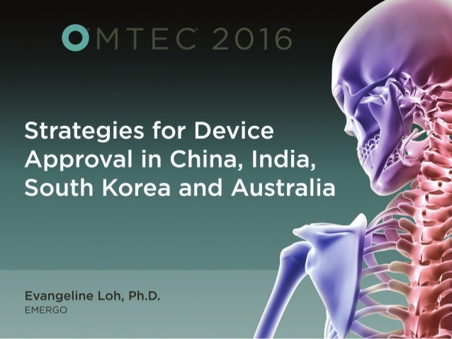 Strategies for getting your device approved in Australia, China, India and South Korea Presented by: Evangeline Loh, Ph.D....