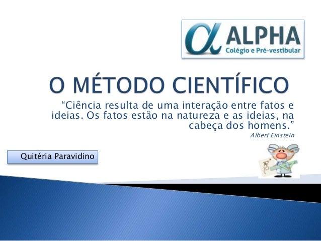 """""""Ciência resulta de uma interação entre fatos e       ideias. Os fatos estão na natureza e as ideias, na                  ..."""