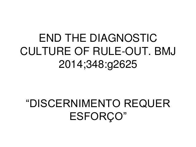 """END THE DIAGNOSTIC CULTURE OF RULE-OUT. BMJ 2014;348:g2625 """"DISCERNIMENTO REQUER ESFORÇO"""""""